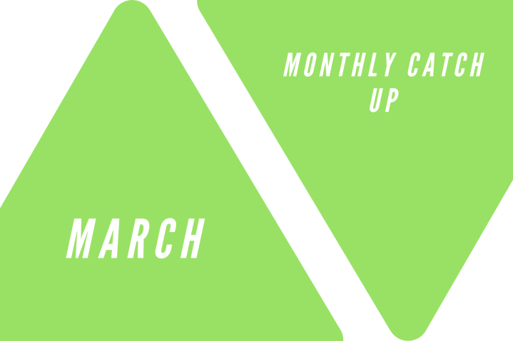 March: Monthy Catch Up