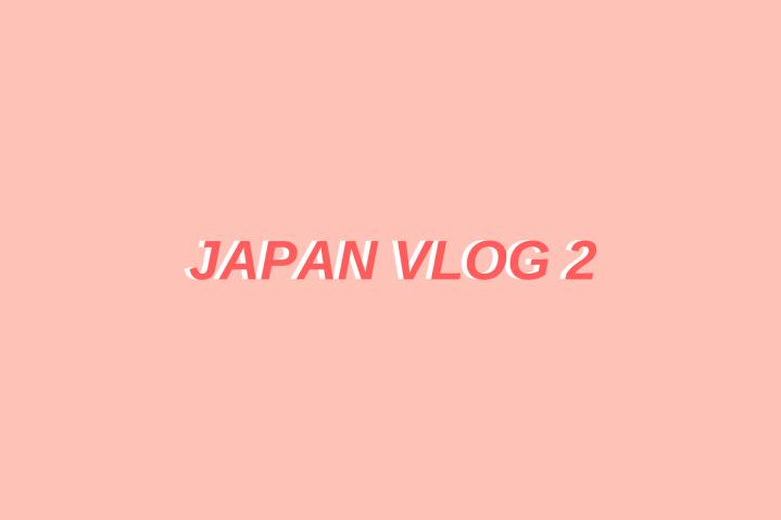 JAPAN VLOG 2