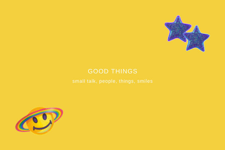 GOOD THINGS- small talk, people, things, smiles
